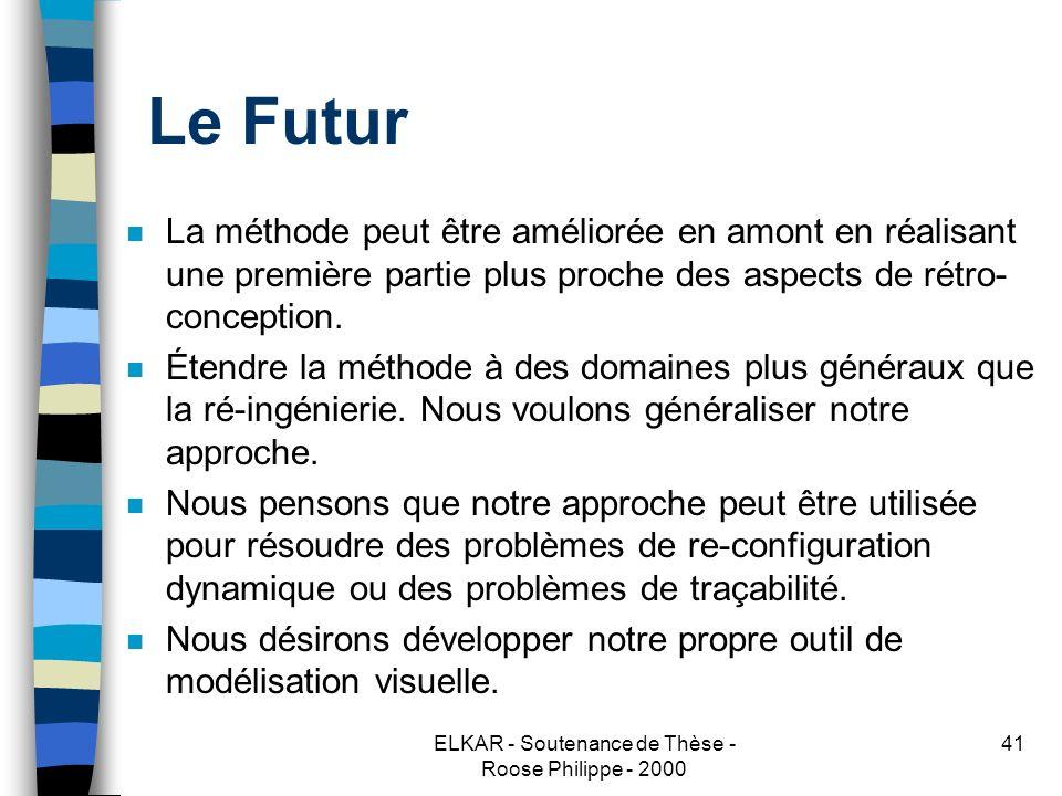 ELKAR - Soutenance de Thèse - Roose Philippe - 2000 41 Le Futur n La méthode peut être améliorée en amont en réalisant une première partie plus proche des aspects de rétro- conception.