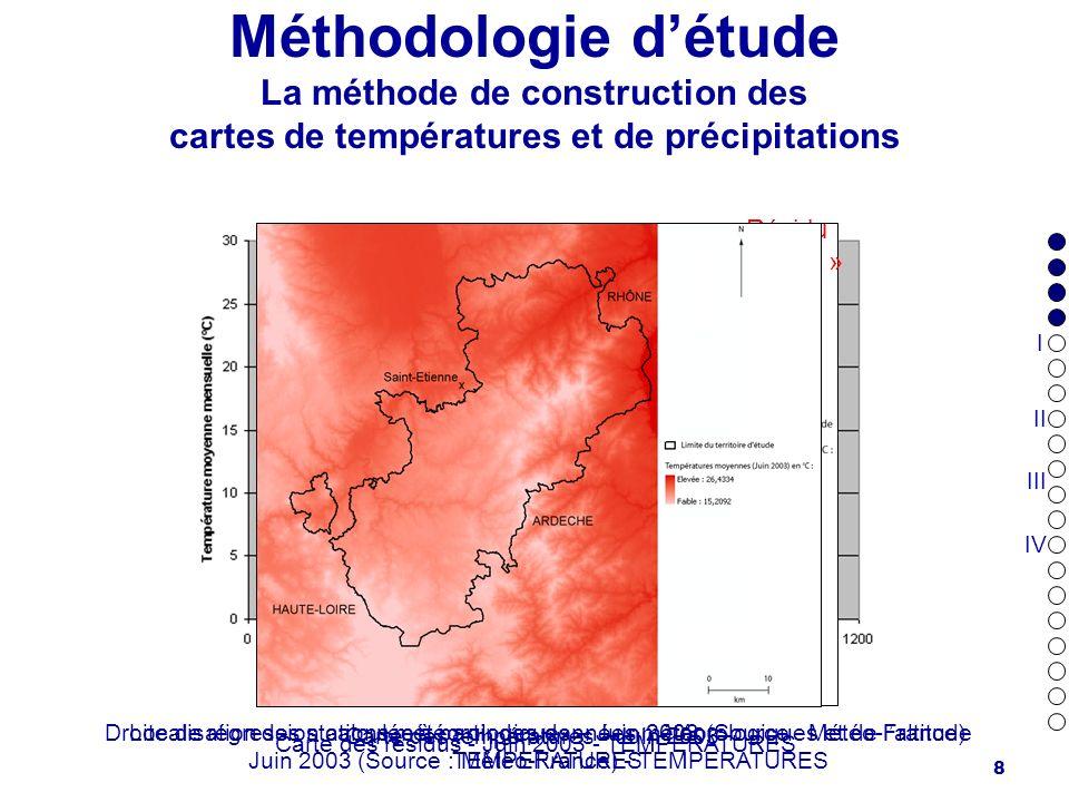 9 Méthodologie détude La méthode de construction des cartes de températures et de précipitations Résidu « négatif » Résidu « positif » Localisation des stations météorologiques – Juin 2003 (Source : Météo-France) PRECIPITATIONS Droite de régression calculée à partir des données météorologiques et de laltitude Juin 2003 (Source : Météo-France) - PRECIPITATIONS Carte des résidus - Juin 2003 - PRECIPITATIONS Carte des précipitations - Juin 2003 I II III IV