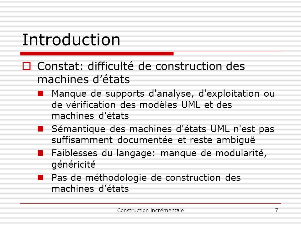 Construction incrémentale8 Introduction Approche: Aide à la construction de machines d états UML par une approche incrémentale.