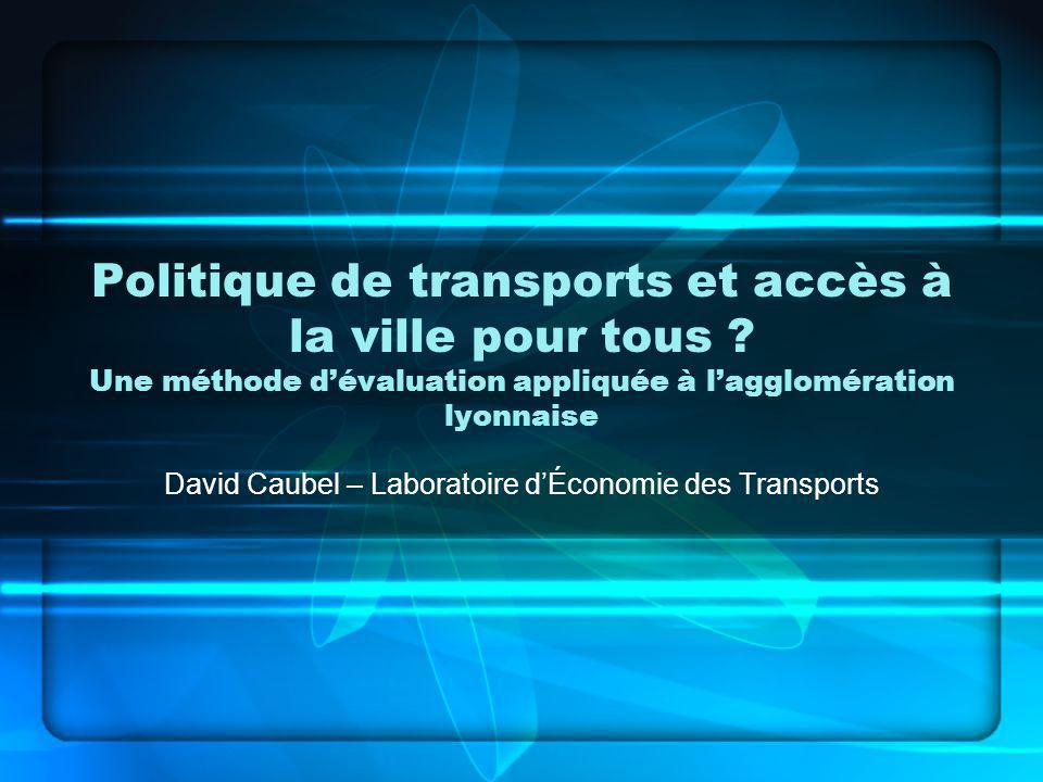 Politique de transports et accès à la ville pour tous ? Une méthode dévaluation appliquée à lagglomération lyonnaise David Caubel – Laboratoire dÉcono