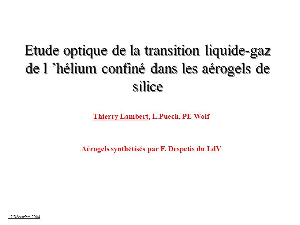 17 Décembre 2004 Hélium dans les aérogels: Penn state l Plateau de pression avant P sat l Véritable séparation de phase l Vrai point critique : - 30 mK l Phase gazeuse plus lourde l Phase dense légère lVraie transition de phase .