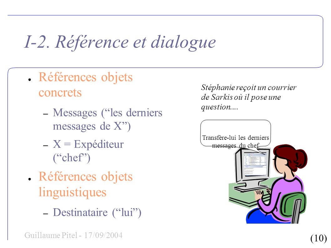 (10) Guillaume Pitel - 17/09/2004 I-2. Référence et dialogue Références objets concrets – Messages (les derniers messages de X) – X = Expéditeur (chef