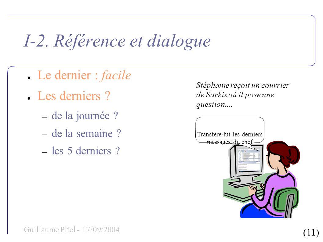 (11) Guillaume Pitel - 17/09/2004 I-2. Référence et dialogue Le dernier : facile Les derniers ? – de la journée ? – de la semaine ? – les 5 derniers ?