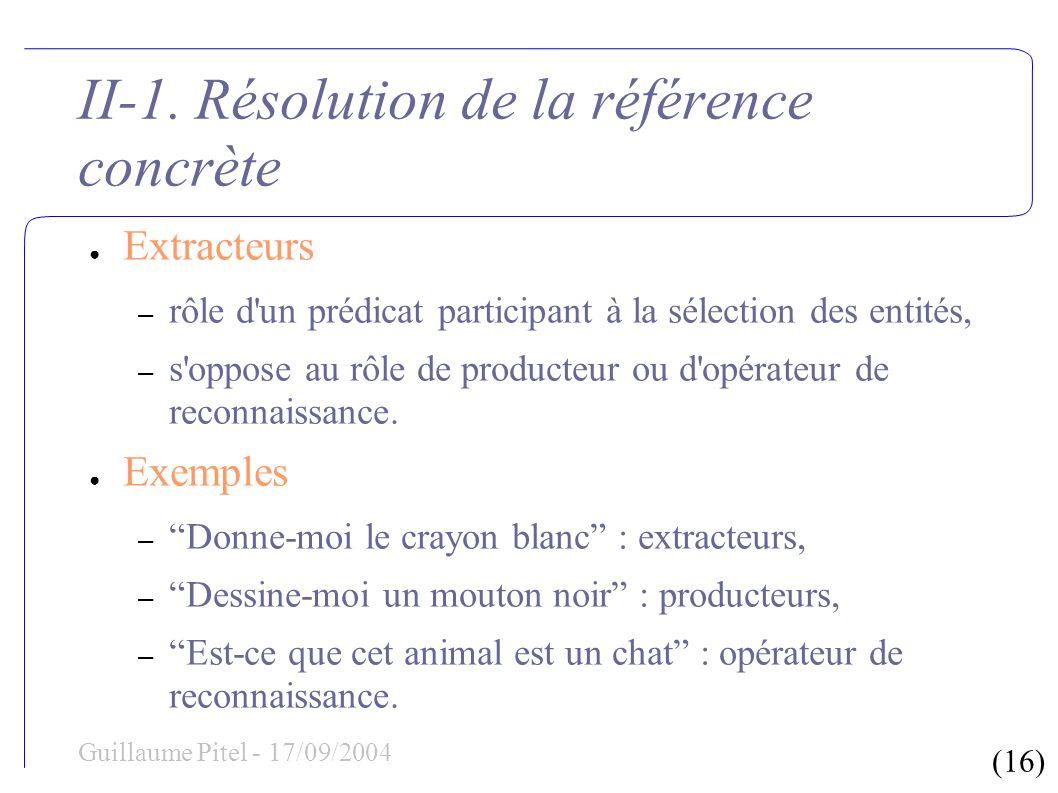 (16) Guillaume Pitel - 17/09/2004 II-1. Résolution de la référence concrète Extracteurs – rôle d'un prédicat participant à la sélection des entités, –