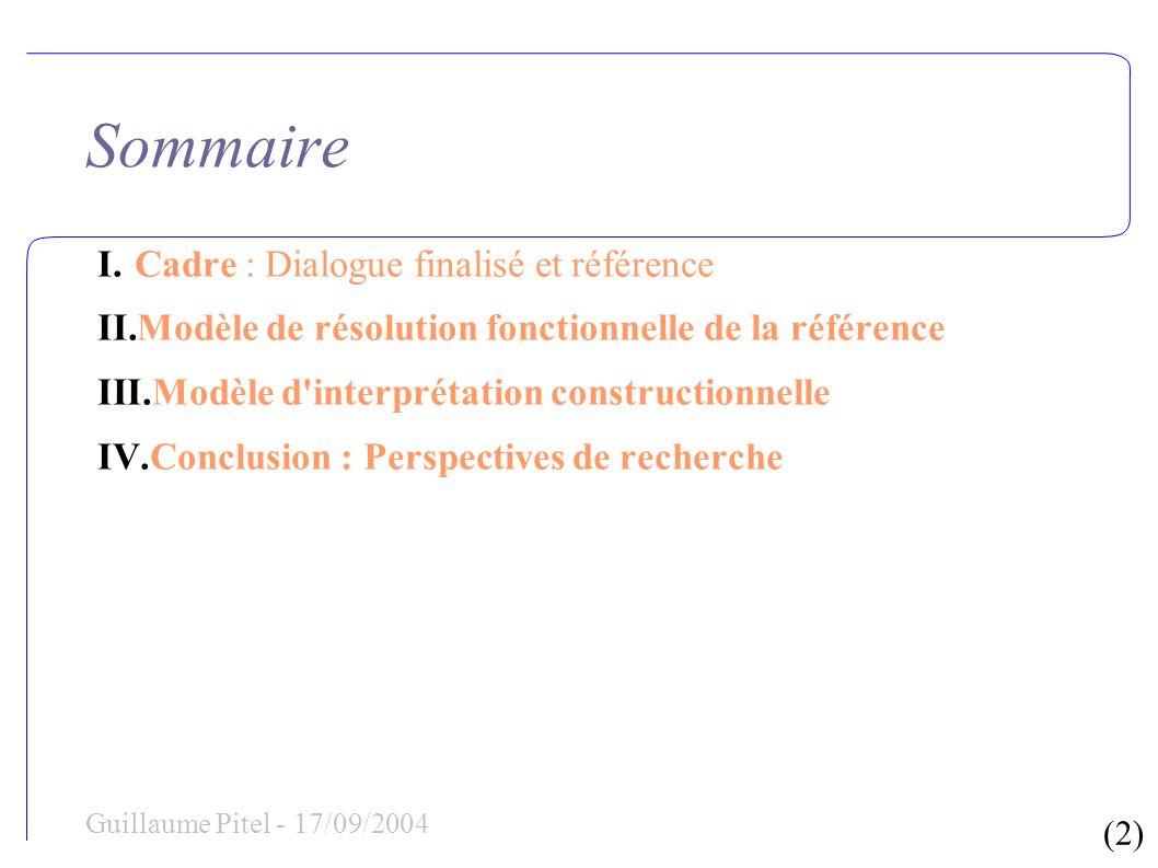 (3) Guillaume Pitel - 17/09/2004 Sommaire I.Cadre : Dialogue finalisé et référence II.Modèle de résolution fonctionnelle de la référence I.Imprécision et relativité dans la référence concrète II.Représentation unifiée des prédicats référentiels extracteurs de référence III.Mise en œuvre III.Modèle d interprétation constructionnelle IV.Conclusion : Perspectives de recherche