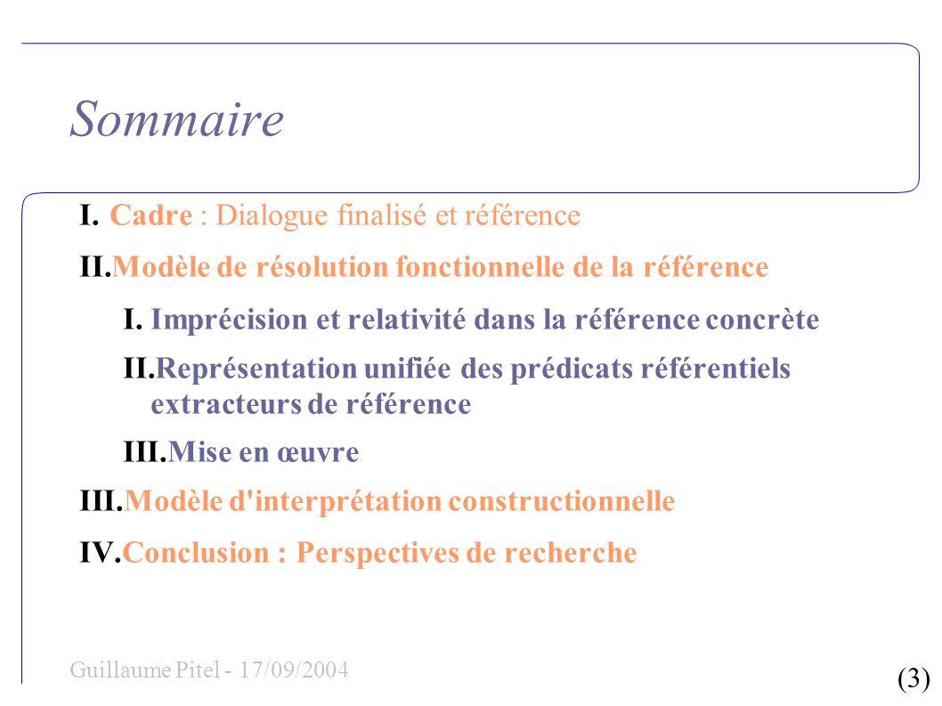 (4) Guillaume Pitel - 17/09/2004 Sommaire I.Cadre : Dialogue finalisé et référence II.Modèle de résolution fonctionnelle de la référence III.Modèle d interprétation constructionnelle I.Aspects topologiques et modèles linguistiques II.Théorie des points de vue III.Modèle d interprétation constructionnelle IV.Conclusion : Perspectives de recherche