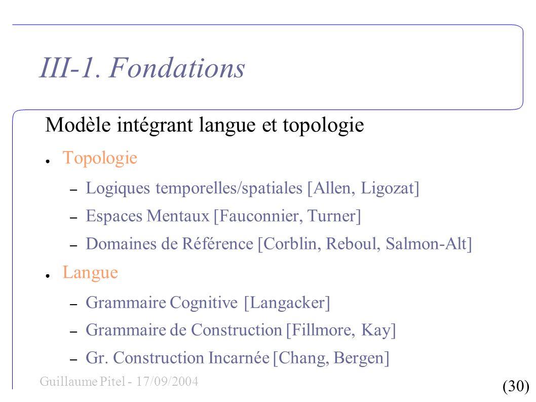 (30) Guillaume Pitel - 17/09/2004 III-1. Fondations Modèle intégrant langue et topologie Topologie – Logiques temporelles/spatiales [Allen, Ligozat] –