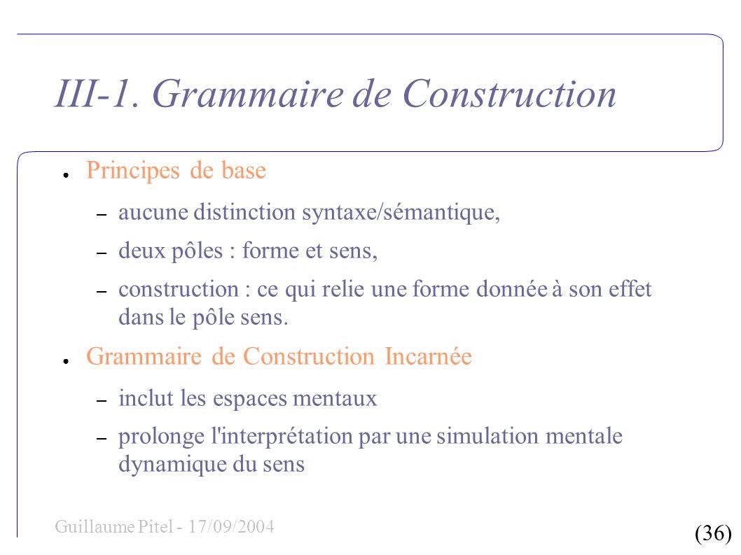 (36) Guillaume Pitel - 17/09/2004 III-1. Grammaire de Construction Principes de base – aucune distinction syntaxe/sémantique, – deux pôles : forme et