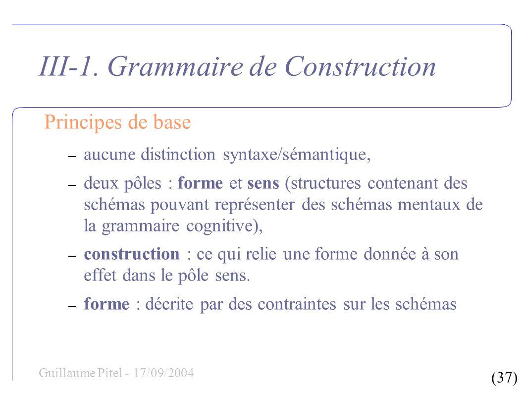 (37) Guillaume Pitel - 17/09/2004 III-1. Grammaire de Construction Principes de base – aucune distinction syntaxe/sémantique, – deux pôles : forme et