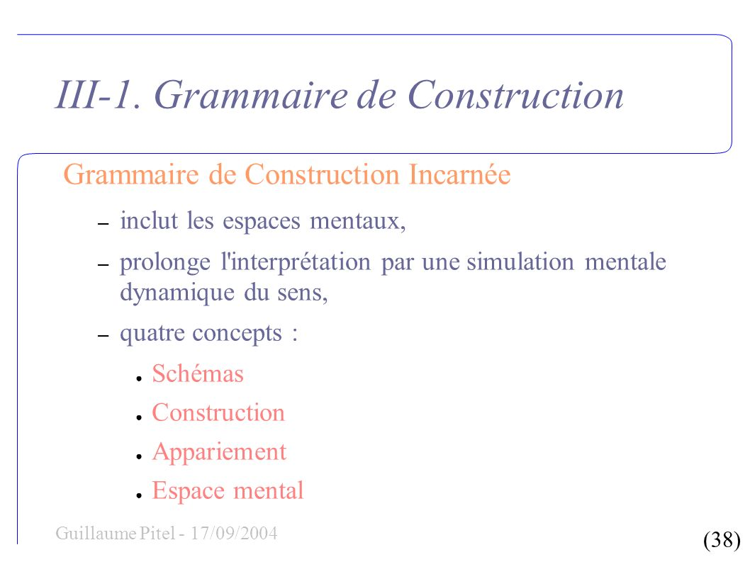 (38) Guillaume Pitel - 17/09/2004 III-1. Grammaire de Construction Grammaire de Construction Incarnée – inclut les espaces mentaux, – prolonge l'inter