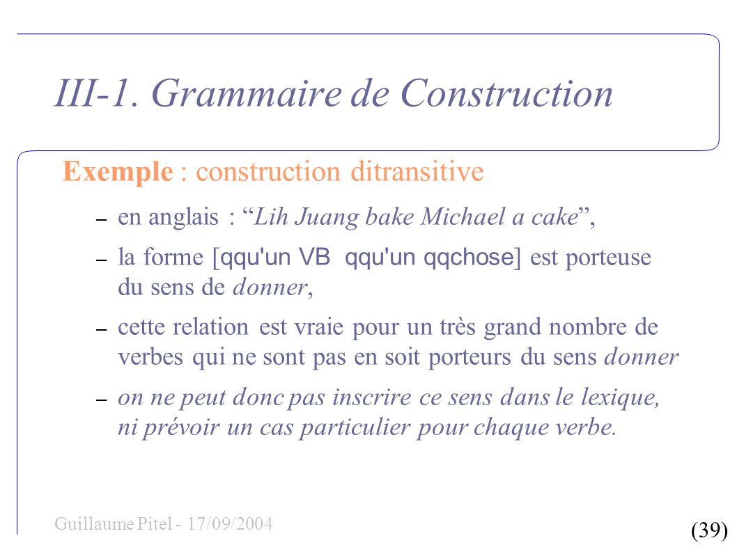 (39) Guillaume Pitel - 17/09/2004 III-1. Grammaire de Construction Exemple : construction ditransitive – en anglais : Lih Juang bake Michael a cake, –