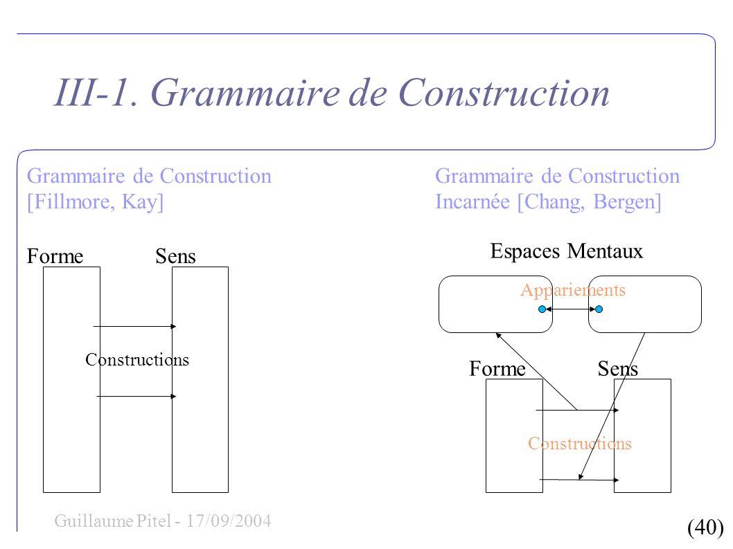 (40) Guillaume Pitel - 17/09/2004 III-1. Grammaire de Construction FormeSens Constructions Grammaire de Construction [Fillmore, Kay] Grammaire de Cons