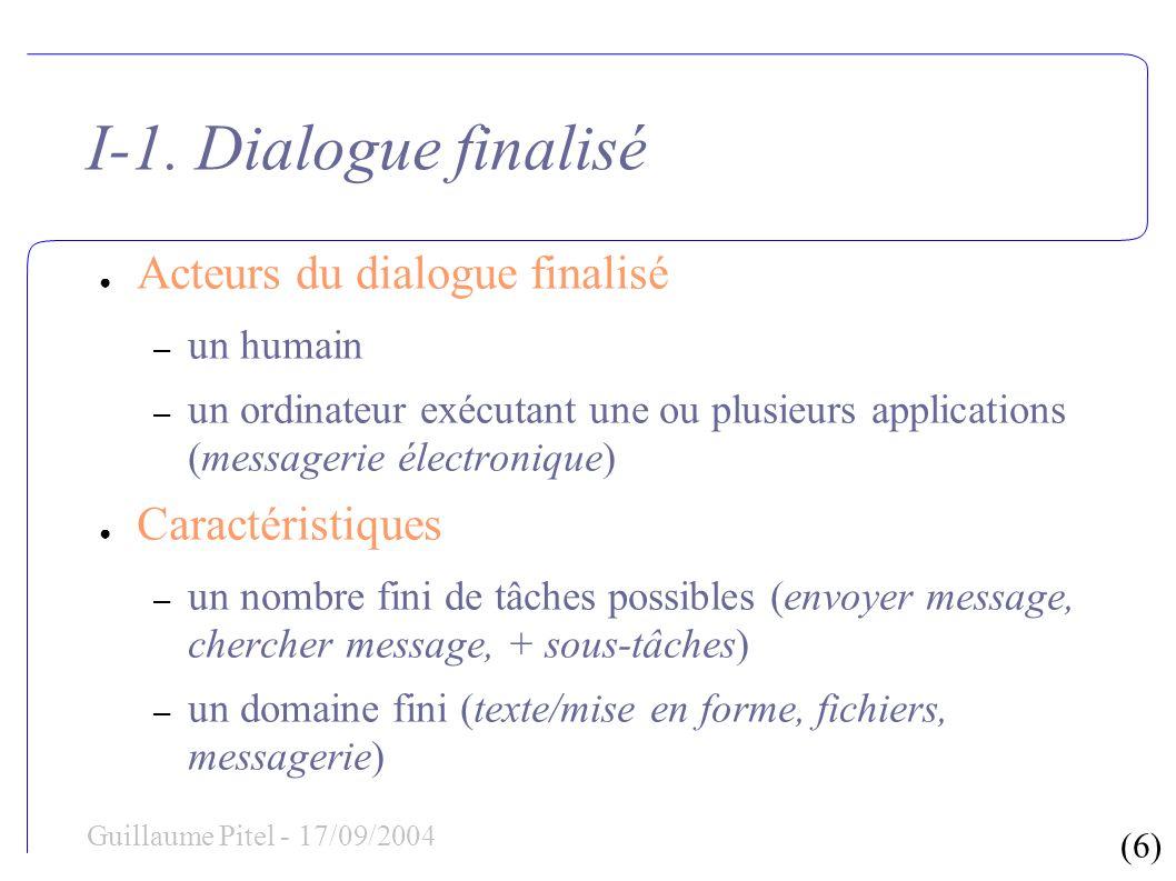 (6) Guillaume Pitel - 17/09/2004 I-1. Dialogue finalisé Acteurs du dialogue finalisé – un humain – un ordinateur exécutant une ou plusieurs applicatio