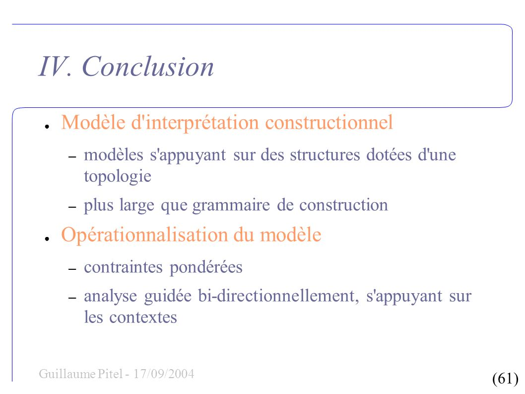 (61) Guillaume Pitel - 17/09/2004 IV. Conclusion Modèle d'interprétation constructionnel – modèles s'appuyant sur des structures dotées d'une topologi