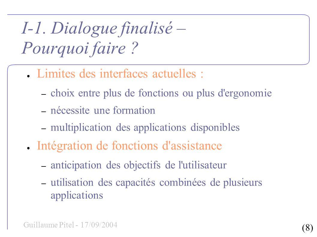 (8) Guillaume Pitel - 17/09/2004 I-1. Dialogue finalisé – Pourquoi faire ? Limites des interfaces actuelles : – choix entre plus de fonctions ou plus