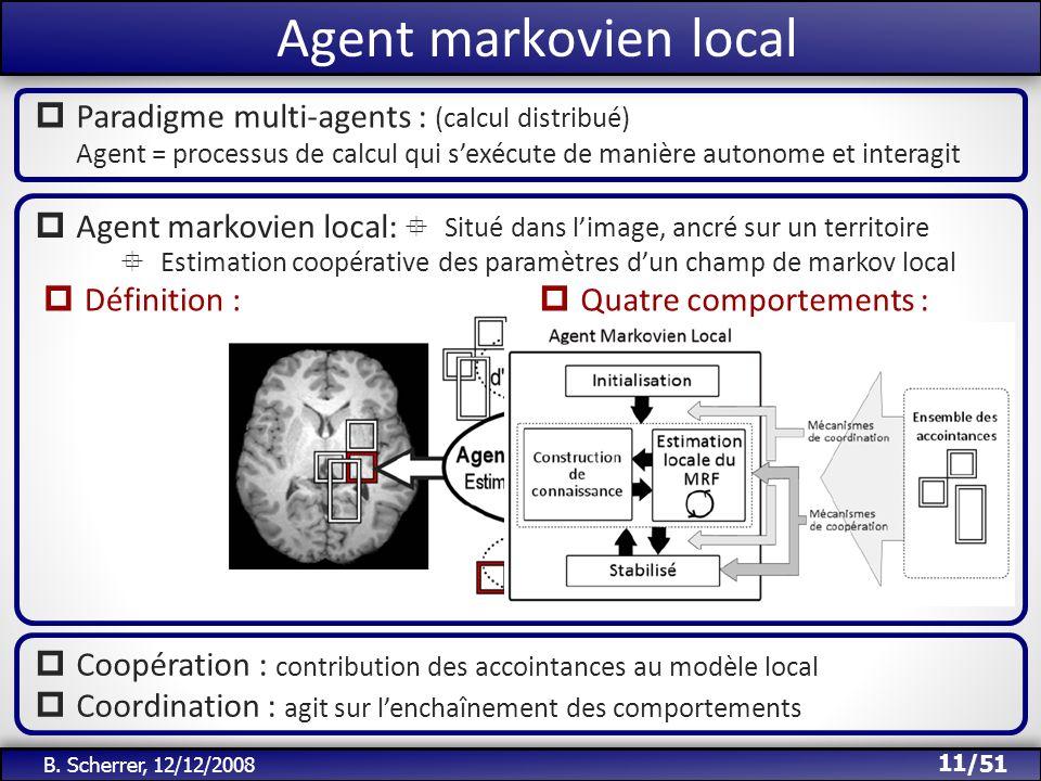 /51 Agent markovien local 11 B. Scherrer, 12/12/2008 Paradigme multi-agents : (calcul distribué) Agent = processus de calcul qui sexécute de manière a