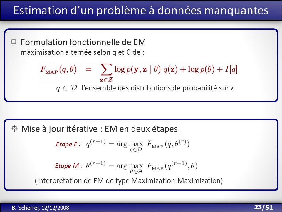 /51 Estimation dun problème à données manquantes 23 B. Scherrer, 12/12/2008 Formulation fonctionnelle de EM maximisation alternée selon q et θ de : le