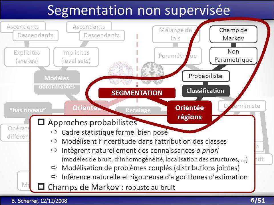 /51 Segmentation non supervisée 6 B. Scherrer, 12/12/2008 Orientée contours Modèles déformables Explicites (snakes) Implicites (level sets) Recalage d