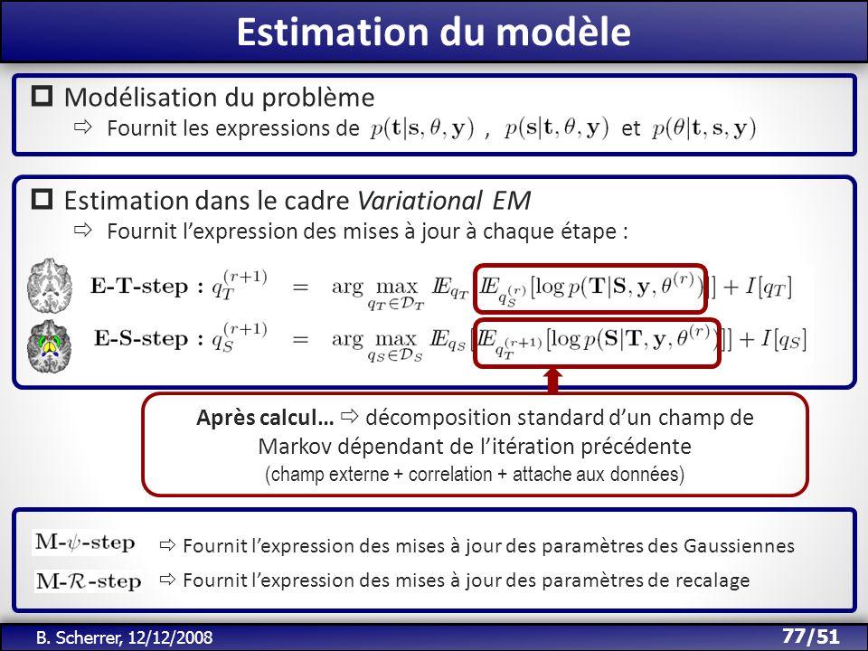 /51 Estimation du modèle 77 B. Scherrer, 12/12/2008 Modélisation du problème Fournit les expressions de, et Estimation dans le cadre Variational EM Fo