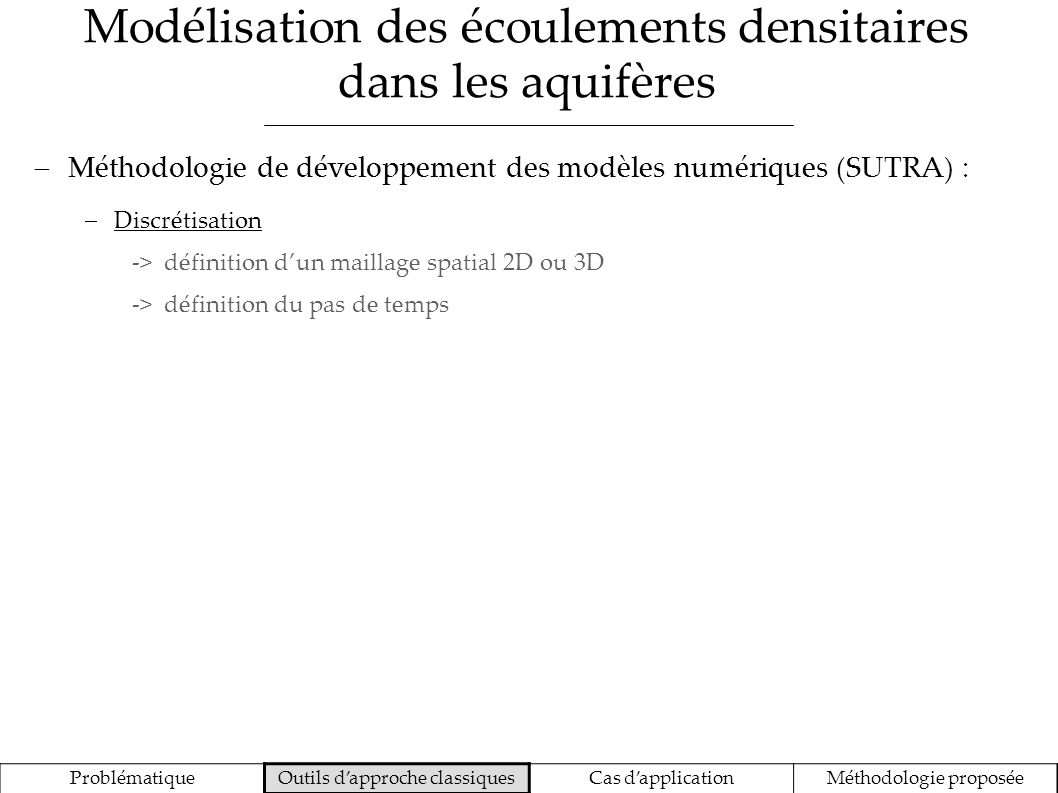 Modélisation des écoulements densitaires dans les aquifères ProblématiqueOutils dapproche classiquesCas dapplicationMéthodologie proposée Méthodologie de développement des modèles numériques (SUTRA) : Discrétisation -> définition dun maillage spatial 2D ou 3D -> définition du pas de temps Paramétrage -> paramètres du milieu aquifère (perméabilités, emmagasinements, dispersivités) -> conditions aux limites (recharge, évapotranspiration, niveau et salinité de la mer, prélèvement par les puits, etc.)
