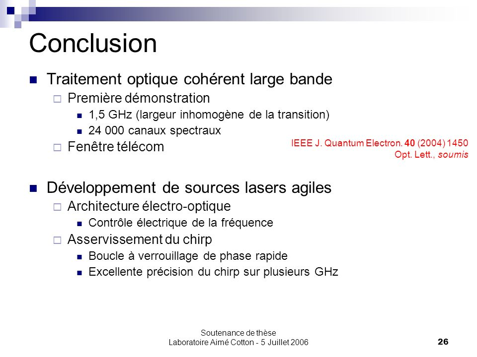 Soutenance de thèse Laboratoire Aimé Cotton - 5 Juillet 200626 Conclusion Traitement optique cohérent large bande Première démonstration 1,5 GHz (larg