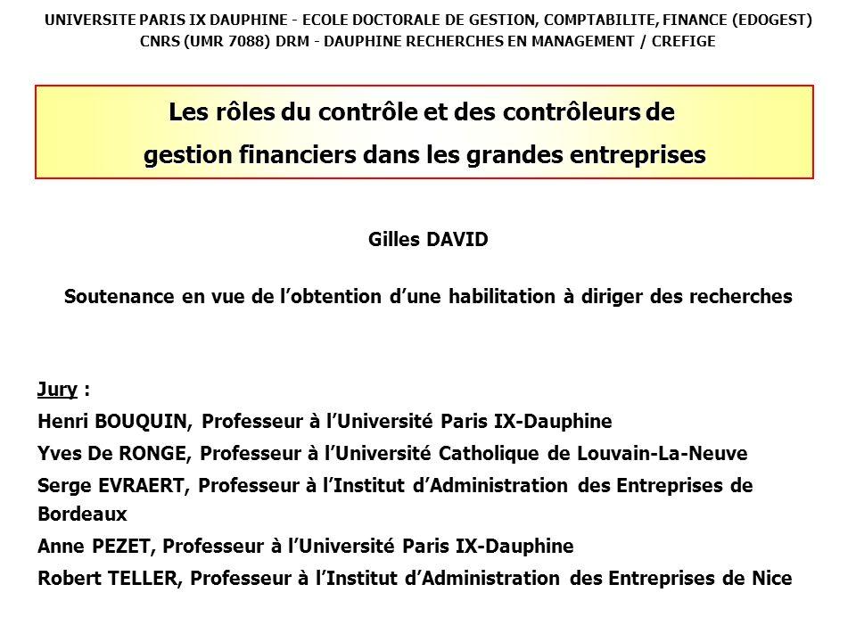 UNIVERSITE PARIS IX DAUPHINE - ECOLE DOCTORALE DE GESTION, COMPTABILITE, FINANCE (EDOGEST) CNRS (UMR 7088) DRM - DAUPHINE RECHERCHES EN MANAGEMENT / CREFIGE Gilles DAVID Soutenance en vue de lobtention dune habilitation à diriger des recherches Jury : Henri BOUQUIN, Professeur à lUniversité Paris IX-Dauphine Yves De RONGE, Professeur à lUniversité Catholique de Louvain-La-Neuve Serge EVRAERT, Professeur à lInstitut dAdministration des Entreprises de Bordeaux Anne PEZET, Professeur à lUniversité Paris IX-Dauphine Robert TELLER, Professeur à lInstitut dAdministration des Entreprises de Nice Les rôles du contrôle et des contrôleurs de gestion financiers dans les grandes entreprises