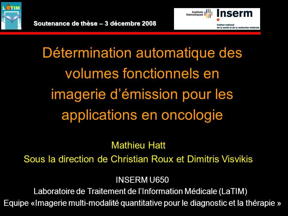 Détermination automatique des volumes fonctionnels en imagerie démission pour les applications en oncologie Mathieu Hatt Sous la direction de Christia
