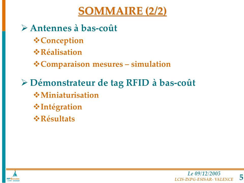 Le 09/12/2005 LCIS-INPG-ESISAR- VALENCE 5 SOMMAIRE (2/2) Antennes à bas-coût Conception Réalisation Comparaison mesures – simulation Démonstrateur de