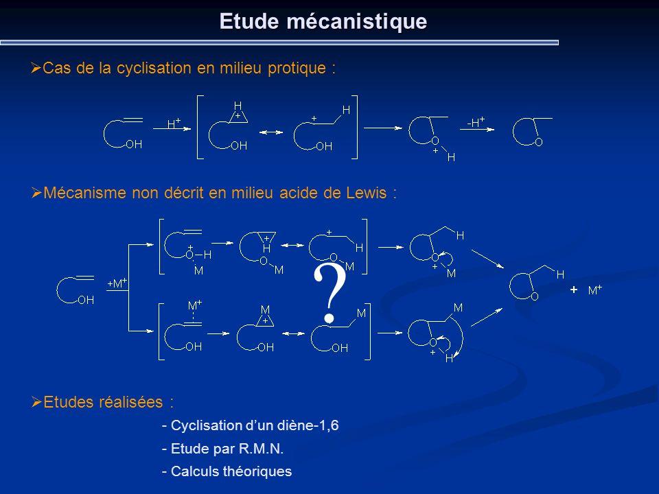 Etude mécanistique Cas de la cyclisation en milieu protique : Mécanisme non décrit en milieu acide de Lewis : ? Etudes réalisées : - Cyclisation dun d