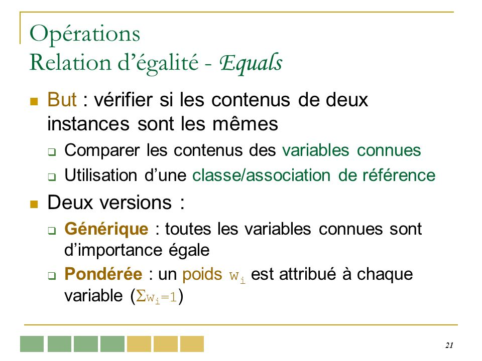 21 Opérations Relation dégalité - Equals But : vérifier si les contenus de deux instances sont les mêmes Comparer les contenus des variables connues U