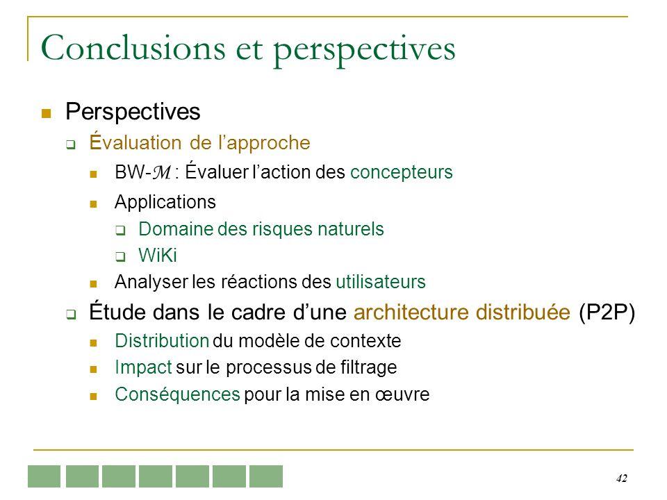 42 Conclusions et perspectives Perspectives Évaluation de lapproche BW- M : Évaluer laction des concepteurs Applications Domaine des risques naturels WiKi Analyser les réactions des utilisateurs Étude dans le cadre dune architecture distribuée (P2P) Distribution du modèle de contexte Impact sur le processus de filtrage Conséquences pour la mise en œuvre