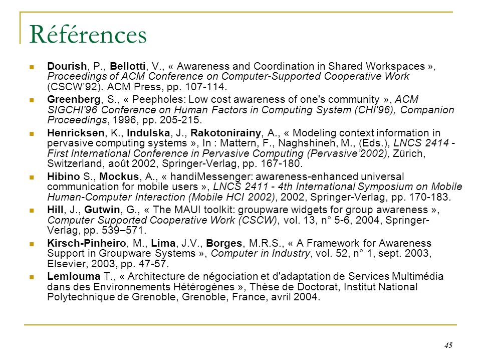 45 Références Dourish, P., Bellotti, V., « Awareness and Coordination in Shared Workspaces », Proceedings of ACM Conference on Computer-Supported Cooperative Work (CSCW92).