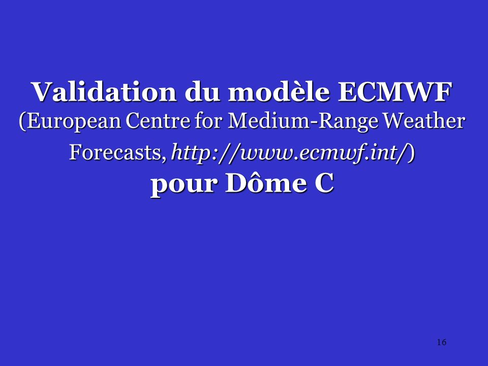 16 Validation du modèle ECMWF (European Centre for Medium-Range Weather Forecasts, http://www.ecmwf.int/) pour Dôme C
