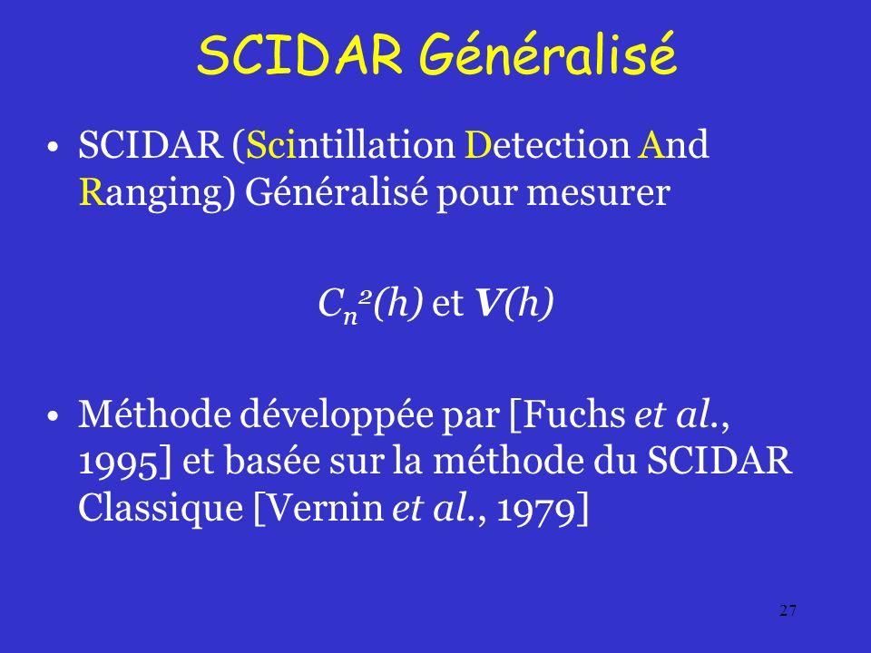 27 SCIDAR Généralisé SCIDAR (Scintillation Detection And Ranging) Généralisé pour mesurer C n 2 (h) et V(h) Méthode développée par [Fuchs et al., 1995] et basée sur la méthode du SCIDAR Classique [Vernin et al., 1979]