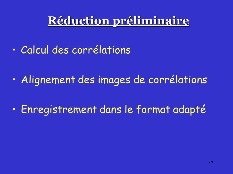 37 Réduction préliminaire Calcul des corrélations Alignement des images de corrélations Enregistrement dans le format adapté