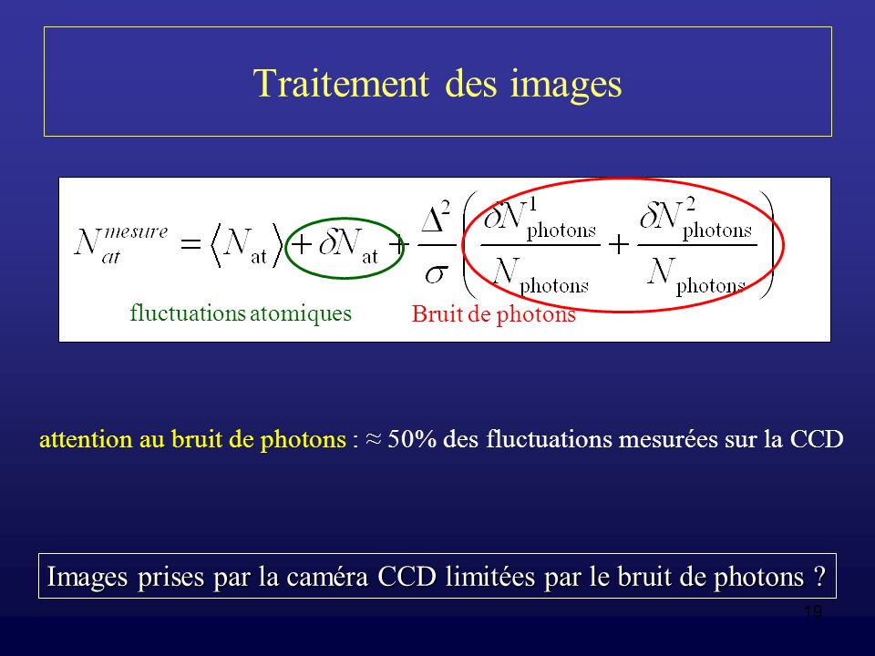 19 Traitement des images Bruit de photons fluctuations atomiques Images prises par la caméra CCD limitées par le bruit de photons ? attention au bruit