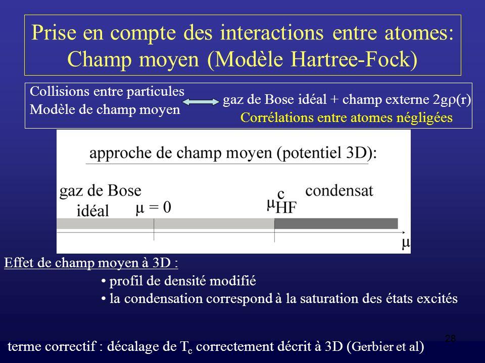 28 Prise en compte des interactions entre atomes: Champ moyen (Modèle Hartree-Fock) Collisions entre particules Modèle de champ moyen gaz de Bose idéa
