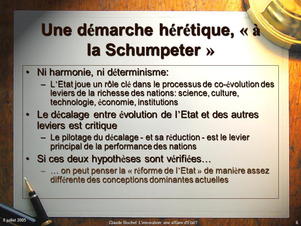 8 juillet 2005 Claude Rochet: L innovation: une affaire d Etat?6 Une d é marche h é r é tique, « à la Schumpeter » Ni harmonie, ni d é terminisme:Ni harmonie, ni d é terminisme: –L Etat joue un rôle cl é dans le processus de co- é volution des leviers de la richesse des nations: science, culture, technologie, é conomie, institutions Le d é calage entre é volution de l Etat et des autres leviers est critiqueLe d é calage entre é volution de l Etat et des autres leviers est critique –Le pilotage du d é calage - et sa r é duction - est le levier principal de la performance des nations Si ces deux hypoth è ses sont v é rifi é es …Si ces deux hypoth è ses sont v é rifi é es … –… on peut penser la « r é forme de l Etat » de mani è re assez diff é rente des conceptions dominantes actuelles