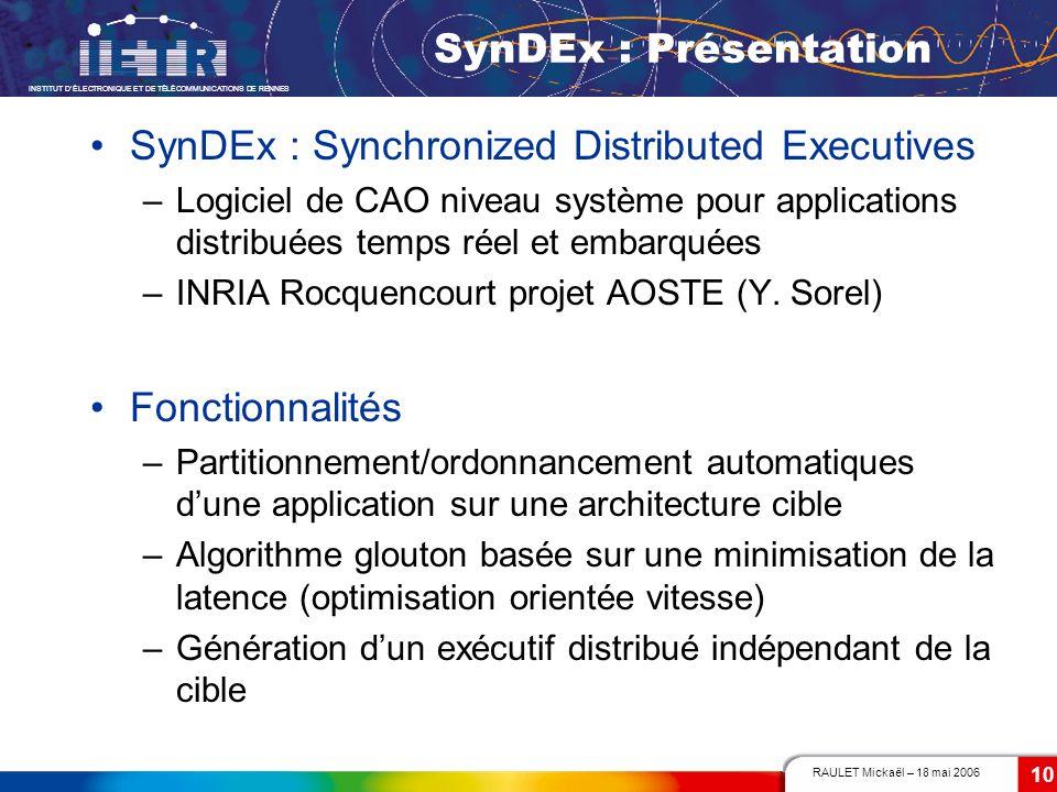 RAULET Mickaël – 18 mai 2006 INSTITUT DÉLECTRONIQUE ET DE TÉLÉCOMMUNICATIONS DE RENNES 10 SynDEx : Présentation SynDEx : Synchronized Distributed Exec