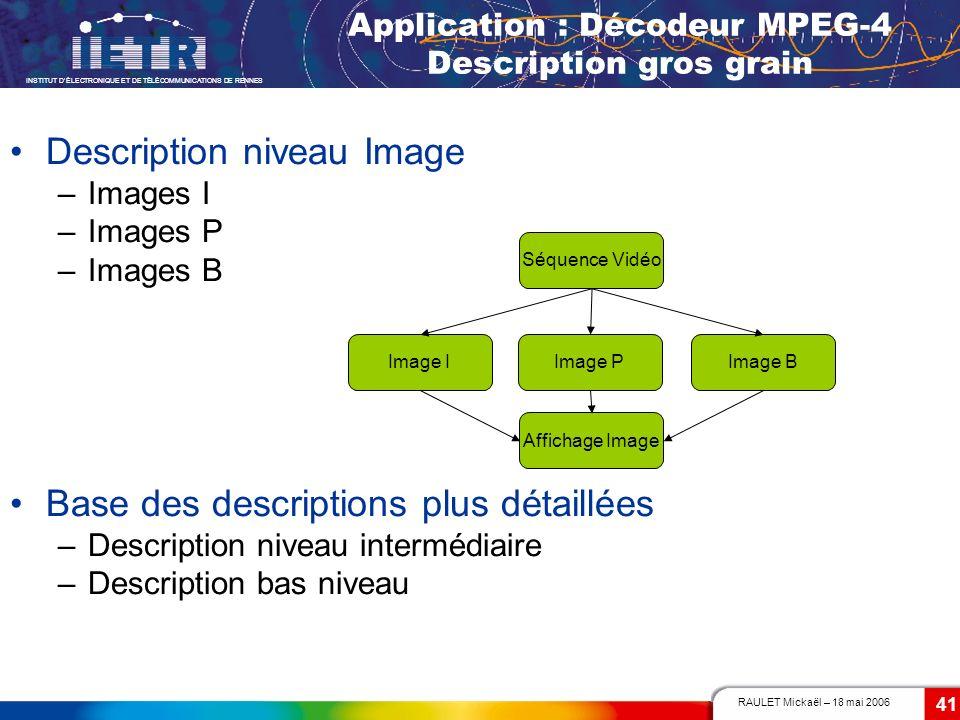 RAULET Mickaël – 18 mai 2006 INSTITUT DÉLECTRONIQUE ET DE TÉLÉCOMMUNICATIONS DE RENNES 41 Application : Décodeur MPEG-4 Description gros grain Descrip