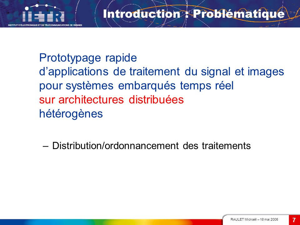 RAULET Mickaël – 18 mai 2006 INSTITUT DÉLECTRONIQUE ET DE TÉLÉCOMMUNICATIONS DE RENNES 7 Introduction : Problématique Prototypage rapide dapplications