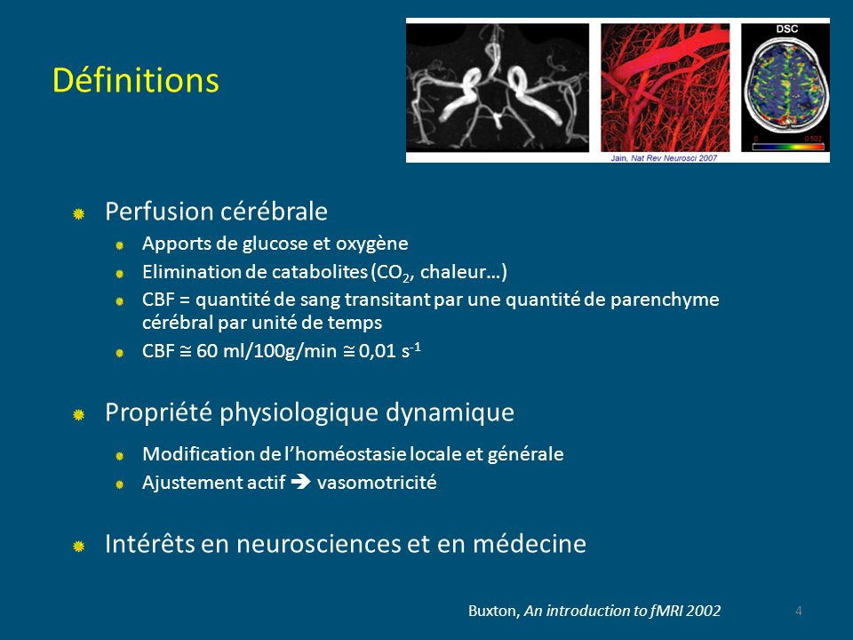 Définitions Perfusion cérébrale Apports de glucose et oxygène Elimination de catabolites (CO 2, chaleur…) CBF = quantité de sang transitant par une qu
