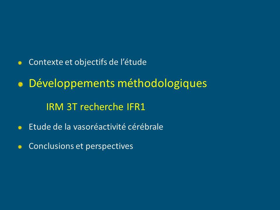 Contexte et objectifs de létude Développements méthodologiques IRM 3T recherche IFR1 Etude de la vasoréactivité cérébrale Conclusions et perspectives