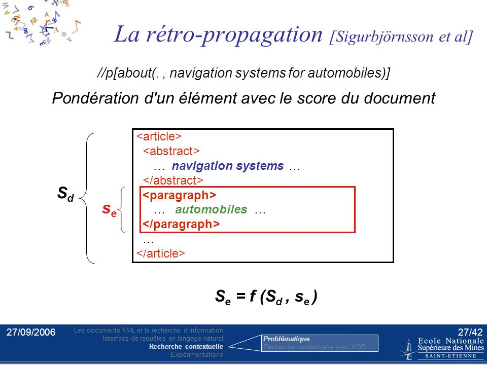 27/09/200626/42 … … … … … navigation systems … … a paragraph about navigation systems for automobiles //p[about(., navigation systems for automobiles)] … navigation systems … … automobiles … … … … … … navigation systems … … automobiles … … … Problématique Les documents XML et la recherche d information Interface de requêtes en langage naturel Recherche contextuelle Expérimentations Problématique Recherche contextuelle avec XOR