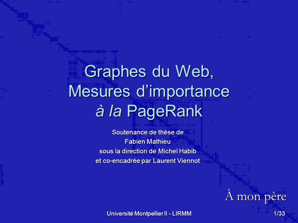 Université Montpellier II - LIRMM 1/33 Graphes du Web, Mesures dimportance à la PageRank Soutenance de thèse de Fabien Mathieu sous la direction de Mi