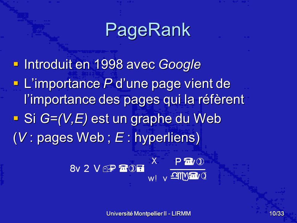 Université Montpellier II - LIRMM10/33 PageRank Introduit en 1998 avec Google Introduit en 1998 avec Google Limportance P dune page vient de limportance des pages qui la réfèrent Limportance P dune page vient de limportance des pages qui la réfèrent Si G=(V,E) est un graphe du Web Si G=(V,E) est un graphe du Web (V : pages Web ; E : hyperliens)