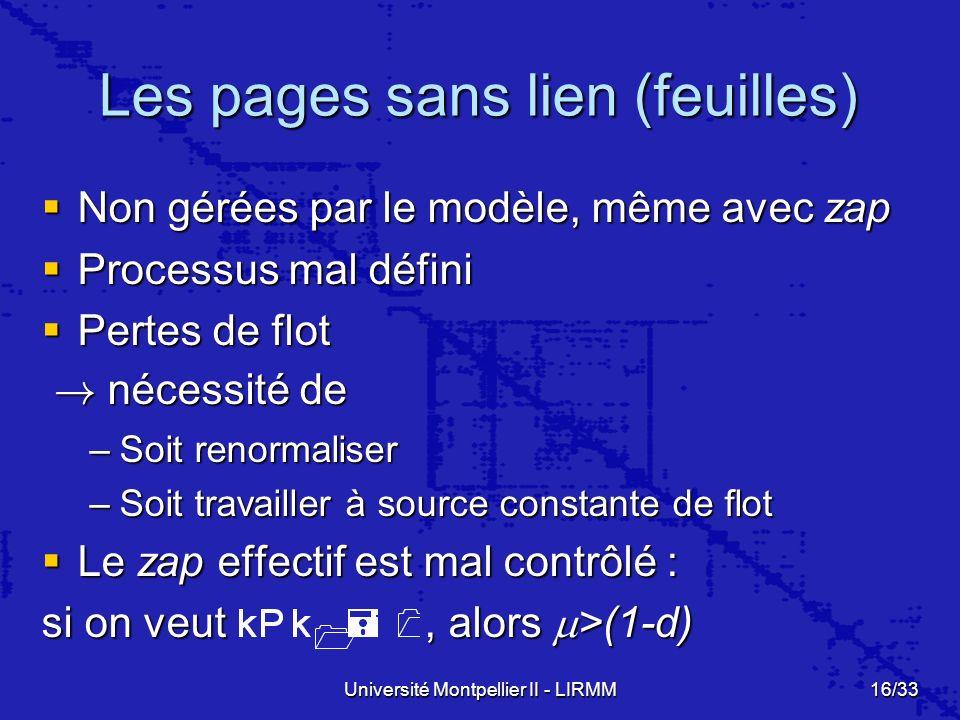 Université Montpellier II - LIRMM16/33 Les pages sans lien (feuilles) Non gérées par le modèle, même avec zap Non gérées par le modèle, même avec zap Processus mal défini Processus mal défini Pertes de flot Pertes de flot .