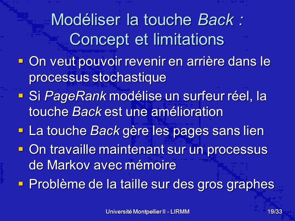 Université Montpellier II - LIRMM19/33 Modéliser la touche Back : Concept et limitations On veut pouvoir revenir en arrière dans le processus stochastique On veut pouvoir revenir en arrière dans le processus stochastique Si PageRank modélise un surfeur réel, la touche Back est une amélioration Si PageRank modélise un surfeur réel, la touche Back est une amélioration La touche Back gère les pages sans lien La touche Back gère les pages sans lien On travaille maintenant sur un processus de Markov avec mémoire On travaille maintenant sur un processus de Markov avec mémoire Problème de la taille sur des gros graphes Problème de la taille sur des gros graphes