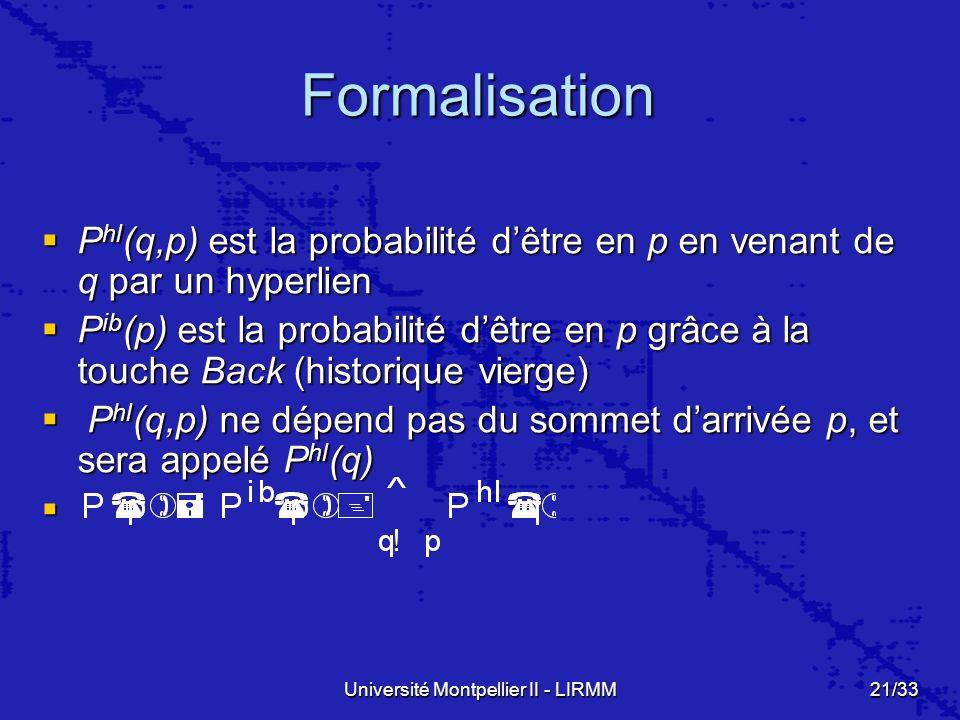 Université Montpellier II - LIRMM21/33 Formalisation P hl (q,p) est la probabilité dêtre en p en venant de q par un hyperlien P hl (q,p) est la probabilité dêtre en p en venant de q par un hyperlien P ib (p) est la probabilité dêtre en p grâce à la touche Back (historique vierge) P ib (p) est la probabilité dêtre en p grâce à la touche Back (historique vierge) P hl (q,p) ne dépend pas du sommet darrivée p, et sera appelé P hl (q) P hl (q,p) ne dépend pas du sommet darrivée p, et sera appelé P hl (q)