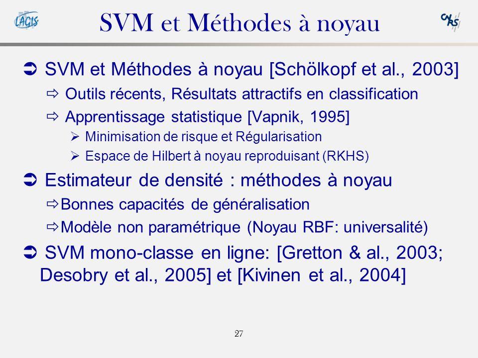 27 SVM et Méthodes à noyau SVM et Méthodes à noyau [Schölkopf et al., 2003] Outils récents, Résultats attractifs en classification Apprentissage statistique [Vapnik, 1995] Minimisation de risque et Régularisation Espace de Hilbert à noyau reproduisant (RKHS) Estimateur de densité : méthodes à noyau Bonnes capacités de généralisation Modèle non paramétrique (Noyau RBF: universalité) SVM mono-classe en ligne: [Gretton & al., 2003; Desobry et al., 2005] et [Kivinen et al., 2004]
